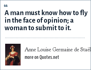 Anne Louise Germaine de Staël: A man must know how to fly in the face of opinion; a woman to submit to it.