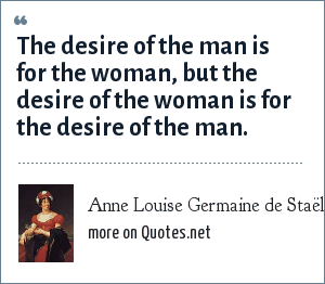 Anne Louise Germaine de Staël: The desire of the man is for the woman, but the desire of the woman is for the desire of the man.