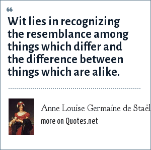 Anne Louise Germaine de Staël: Wit lies in recognizing the resemblance among things which differ and the difference between things which are alike.