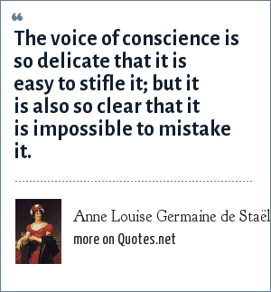 Anne Louise Germaine de Staël: The voice of conscience is so delicate that it is easy to stifle it; but it is also so clear that it is impossible to mistake it.