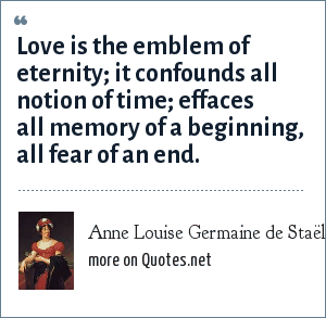 Anne Louise Germaine de Staël: Love is the emblem of eternity; it confounds all notion of time; effaces all memory of a beginning, all fear of an end.