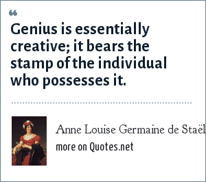 Anne Louise Germaine de Staël: Genius is essentially creative; it bears the stamp of the individual who possesses it.