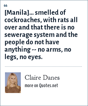Claire Danes: [Manila]... smelled of cockroaches, with rats all over and that there is no sewerage system and the people do not have anything -- no arms, no legs, no eyes.