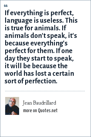 Jean Baudrillard: If everything is perfect, language is useless. This is true for animals. If animals don't speak, it's because everything's perfect for them. If one day they start to speak, it will be because the world has lost a certain sort of perfection.