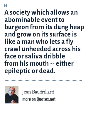 Jean Baudrillard: A society which allows an abominable event to burgeon from its dung heap and grow on its surface is like a man who lets a fly crawl unheeded across his face or saliva dribble from his mouth -- either epileptic or dead.