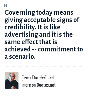 Jean Baudrillard: Governing today means giving acceptable signs of credibility. It is like advertising and it is the same effect that is achieved -- commitment to a scenario.