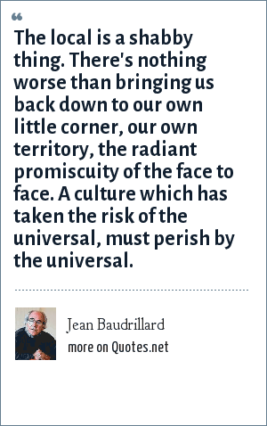 Jean Baudrillard: The local is a shabby thing. There's nothing worse than bringing us back down to our own little corner, our own territory, the radiant promiscuity of the face to face. A culture which has taken the risk of the universal, must perish by the universal.