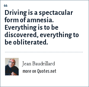 Jean Baudrillard: Driving is a spectacular form of amnesia. Everything is to be discovered, everything to be obliterated.