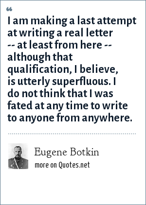 Eugene Botkin: I am making a last attempt at writing a real letter -- at least from here -- although that qualification, I believe, is utterly superfluous. I do not think that I was fated at any time to write to anyone from anywhere.
