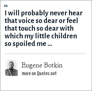 Eugene Botkin: I will probably never hear that voice so dear or feel that touch so dear with which my little children so spoiled me ...
