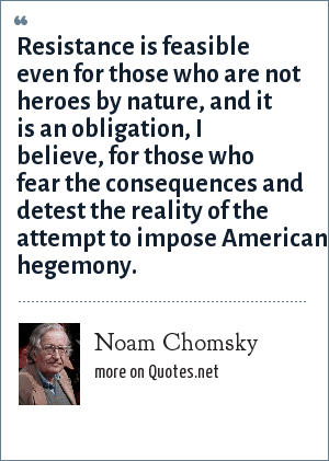 Noam Chomsky: Resistance is feasible even for those who are not heroes by nature, and it is an obligation, I believe, for those who fear the consequences and detest the reality of the attempt to impose American hegemony.