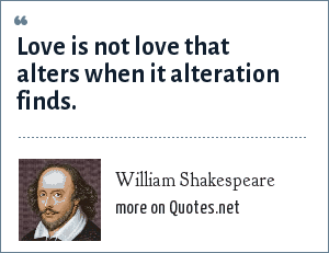 William Shakespeare: Love is not love that alters when it alteration finds.
