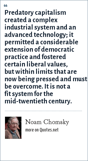Noam Chomsky: Predatory capitalism created a complex industrial system and an advanced technology; it permitted a considerable extension of democratic practice and fostered certain liberal values, but within limits that are now being pressed and must be overcome. It is not a fit system for the mid-twentieth century.