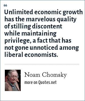 Noam Chomsky: Unlimited economic growth has the marvelous quality of stilling discontent while maintaining privilege, a fact that has not gone unnoticed among liberal economists.