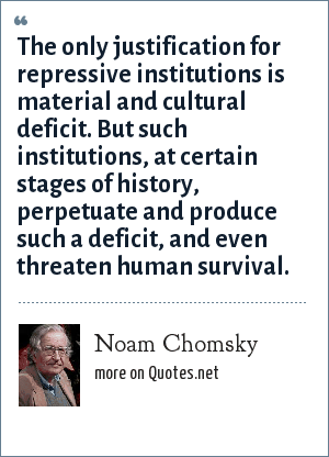 Noam Chomsky: The only justification for repressive institutions is material and cultural deficit. But such institutions, at certain stages of history, perpetuate and produce such a deficit, and even threaten human survival.