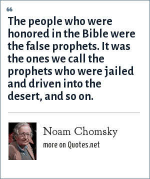 Noam Chomsky: The people who were honored in the Bible were the false prophets. It was the ones we call the prophets who were jailed and driven into the desert, and so on.