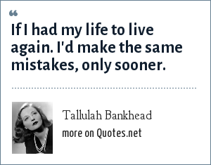 Tallulah Bankhead: If I had my life to live again. I'd make the same mistakes, only sooner.