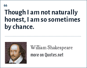 William Shakespeare: Though I am not naturally honest, I am so sometimes by chance.