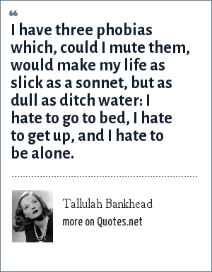 Tallulah Bankhead: I have three phobias which, could I mute them, would make my life as slick as a sonnet, but as dull as ditch water: I hate to go to bed, I hate to get up, and I hate to be alone.