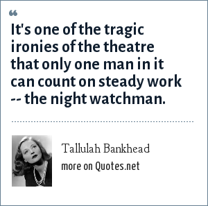 Tallulah Bankhead: It's one of the tragic ironies of the theatre that only one man in it can count on steady work -- the night watchman.