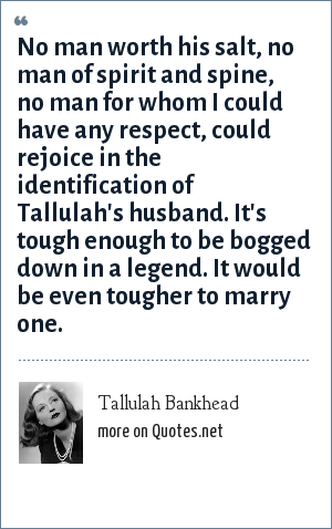 Tallulah Bankhead: No man worth his salt, no man of spirit and spine, no man for whom I could have any respect, could rejoice in the identification of Tallulah's husband. It's tough enough to be bogged down in a legend. It would be even tougher to marry one.