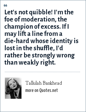 Tallulah Bankhead: Let's not quibble! I'm the foe of moderation, the champion of excess. If I may lift a line from a die-hard whose identity is lost in the shuffle, I'd rather be strongly wrong than weakly right.