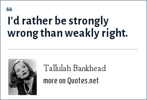 Tallulah Bankhead: I'd rather be strongly wrong than weakly right.