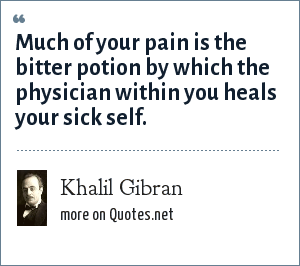 Khalil Gibran: Much of your pain is the bitter potion by which the physician within you heals your sick self.