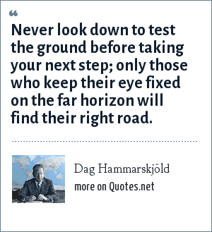 Dag Hammarskjöld: Never look down to test the ground before taking your next step; only those who keep their eye fixed on the far horizon will find their right road.