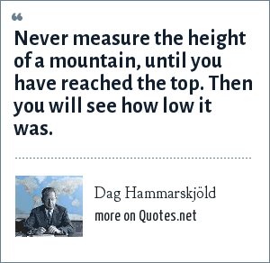 Dag Hammarskjöld: Never measure the height of a mountain, until you have reached the top. Then you will see how low it was.