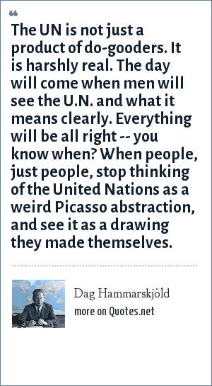 Dag Hammarskjöld: The UN is not just a product of do-gooders. It is harshly real. The day will come when men will see the U.N. and what it means clearly. Everything will be all right -- you know when? When people, just people, stop thinking of the United Nations as a weird Picasso abstraction, and see it as a drawing they made themselves.