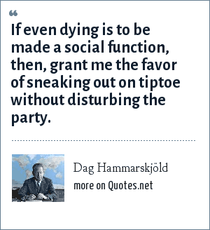 Dag Hammarskjöld: If even dying is to be made a social function, then, grant me the favor of sneaking out on tiptoe without disturbing the party.