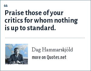 Dag Hammarskjöld: Praise those of your critics for whom nothing is up to standard.