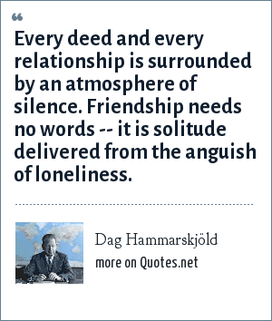 Dag Hammarskjöld: Every deed and every relationship is surrounded by an atmosphere of silence. Friendship needs no words -- it is solitude delivered from the anguish of loneliness.