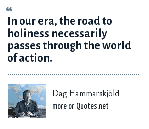 Dag Hammarskjöld: In our era, the road to holiness necessarily passes through the world of action.