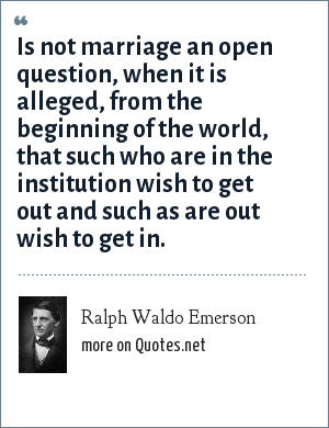 Ralph Waldo Emerson: Is not marriage an open question, when it is alleged, from the beginning of the world, that such who are in the institution wish to get out and such as are out wish to get in.