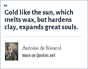 Antoine de Rivarol: Gold like the sun, which melts wax, but hardens clay, expands great souls.
