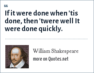 William Shakespeare: If it were done when 'tis done, then 'twere well It were done quickly.