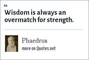 Phaedrus: Wisdom is always an overmatch for strength.