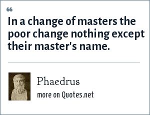 Phaedrus: In a change of masters the poor change nothing except their master's name.