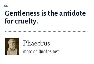 Phaedrus: Gentleness is the antidote for cruelty.