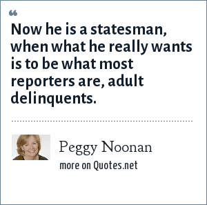 Peggy Noonan: Now he is a statesman, when what he really wants is to be what most reporters are, adult delinquents.