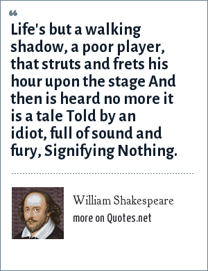 William Shakespeare: Life's but a walking shadow, a poor player, that struts and frets his hour upon the stage And then is heard no more it is a tale Told by an idiot, full of sound and fury, Signifying Nothing.