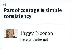 Peggy Noonan: Part of courage is simple consistency.