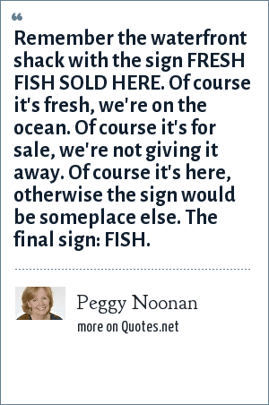 Peggy Noonan: Remember the waterfront shack with the sign FRESH FISH SOLD HERE. Of course it's fresh, we're on the ocean. Of course it's for sale, we're not giving it away. Of course it's here, otherwise the sign would be someplace else. The final sign: FISH.