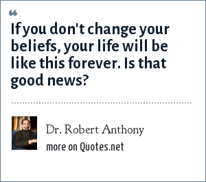 Dr. Robert Anthony: If you don't change your beliefs, your life will be like this forever. Is that good news?