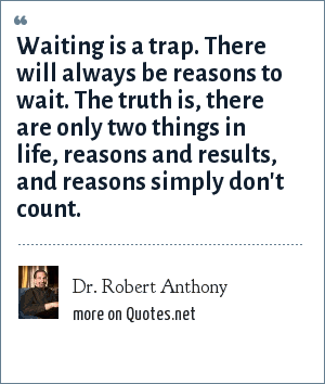 Dr. Robert Anthony: Waiting is a trap. There will always be reasons to wait. The truth is, there are only two things in life, reasons and results, and reasons simply don't count.