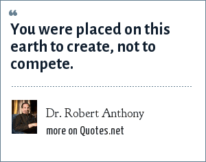 Dr. Robert Anthony: You were placed on this earth to create, not to compete.