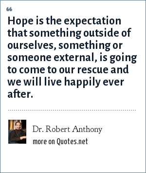 Dr. Robert Anthony: Hope is the expectation that something outside of ourselves, something or someone external, is going to come to our rescue and we will live happily ever after.