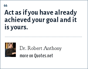 Dr. Robert Anthony: Act as if you have already achieved your goal and it is yours.